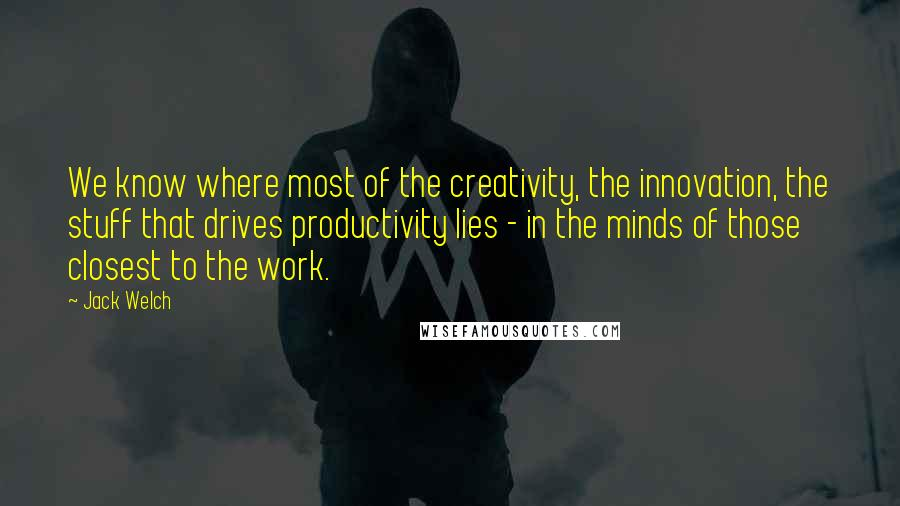 Jack Welch quotes: We know where most of the creativity, the innovation, the stuff that drives productivity lies - in the minds of those closest to the work.