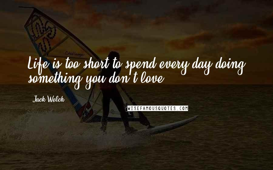 Jack Welch quotes: Life is too short to spend every day doing something you don't love.