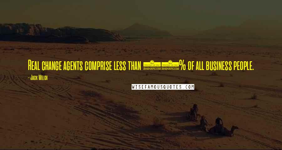 Jack Welch quotes: Real change agents comprise less than 10% of all business people.