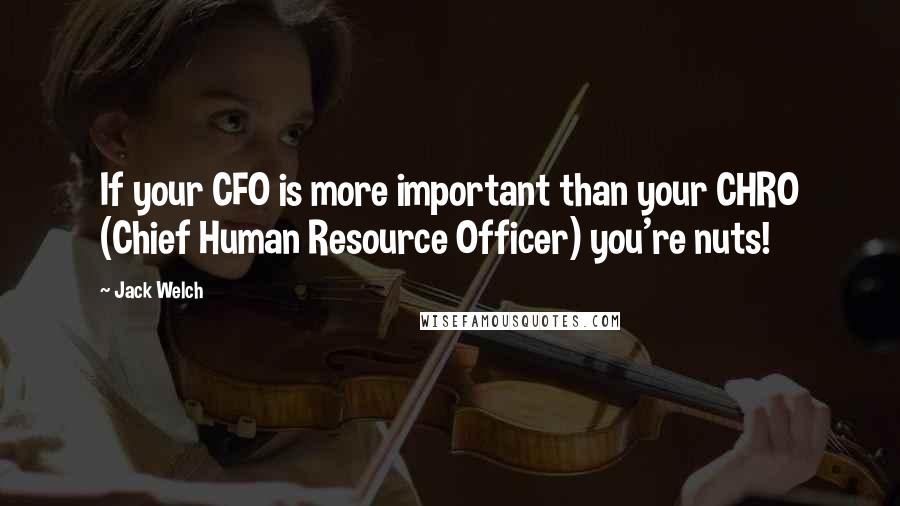 Jack Welch quotes: If your CFO is more important than your CHRO (Chief Human Resource Officer) you're nuts!