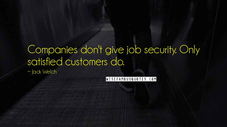Jack Welch quotes: Companies don't give job security. Only satisfied customers do.