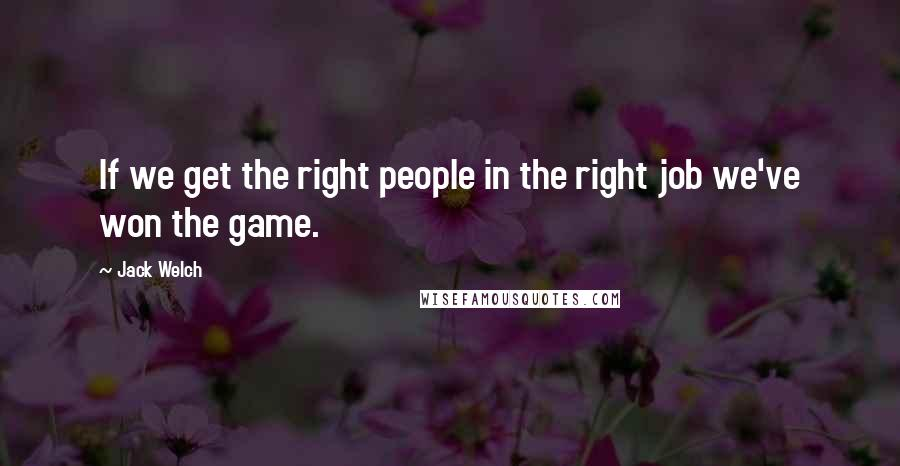 Jack Welch quotes: If we get the right people in the right job we've won the game.
