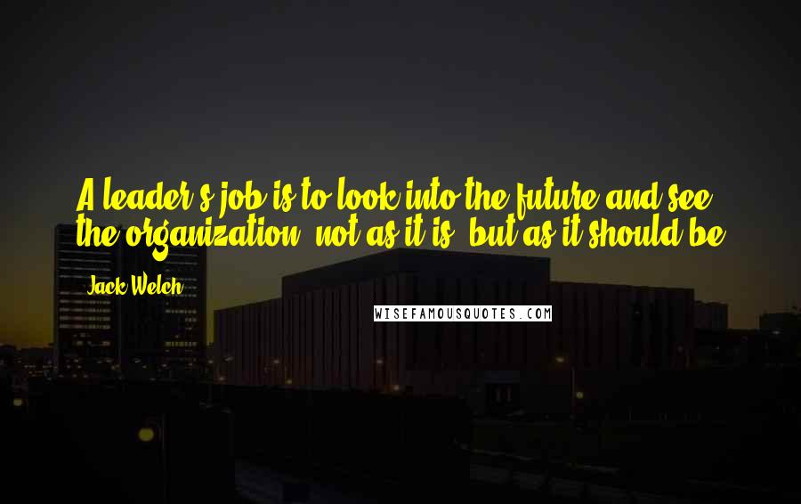 Jack Welch quotes: A leader's job is to look into the future and see the organization, not as it is, but as it should be