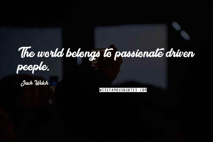 Jack Welch quotes: The world belongs to passionate driven people.