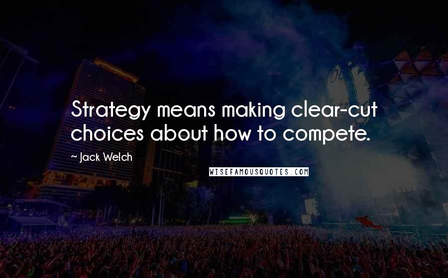 Jack Welch quotes: Strategy means making clear-cut choices about how to compete.