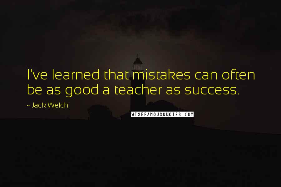 Jack Welch quotes: I've learned that mistakes can often be as good a teacher as success.