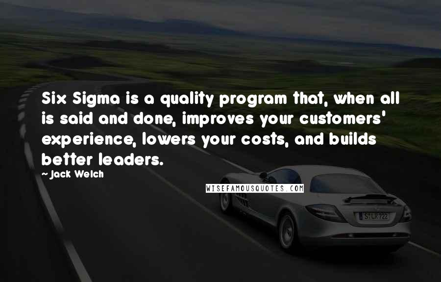 Jack Welch quotes: Six Sigma is a quality program that, when all is said and done, improves your customers' experience, lowers your costs, and builds better leaders.