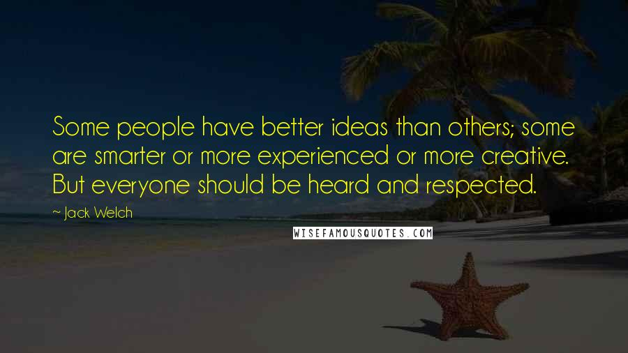 Jack Welch quotes: Some people have better ideas than others; some are smarter or more experienced or more creative. But everyone should be heard and respected.