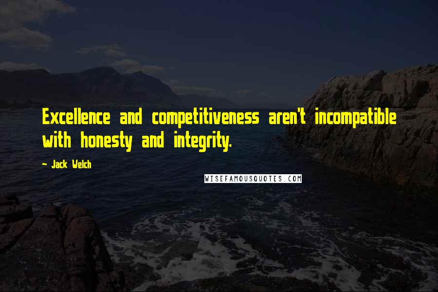 Jack Welch quotes: Excellence and competitiveness aren't incompatible with honesty and integrity.