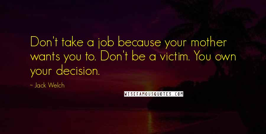 Jack Welch quotes: Don't take a job because your mother wants you to. Don't be a victim. You own your decision.