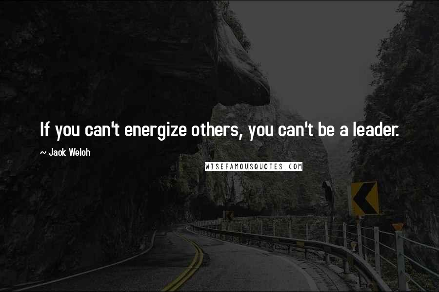 Jack Welch quotes: If you can't energize others, you can't be a leader.