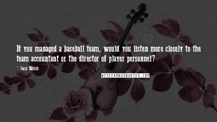 Jack Welch quotes: If you managed a baseball team, would you listen more closely to the team accountant or the director of player personnel?