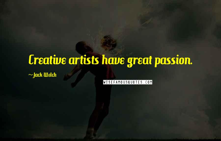 Jack Welch quotes: Creative artists have great passion.