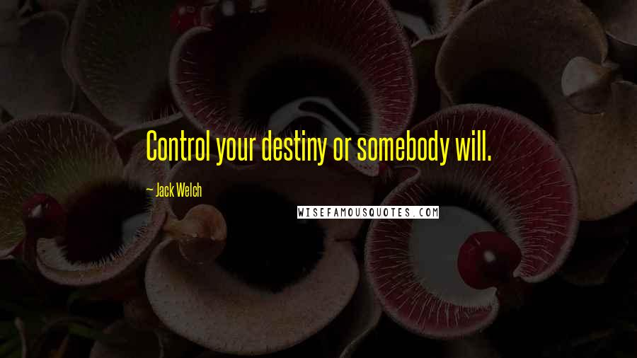 Jack Welch quotes: Control your destiny or somebody will.