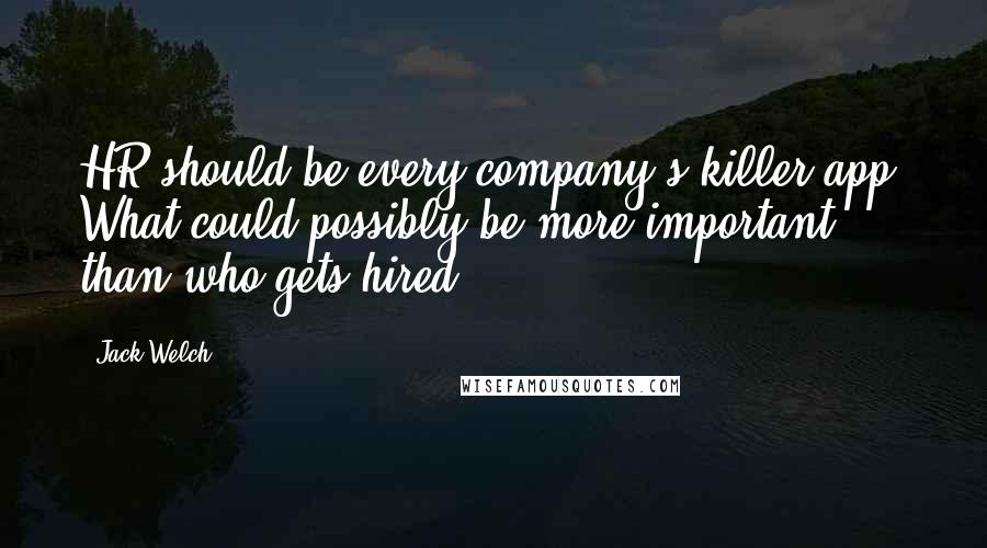 Jack Welch quotes: HR should be every company's killer app. What could possibly be more important than who gets hired?
