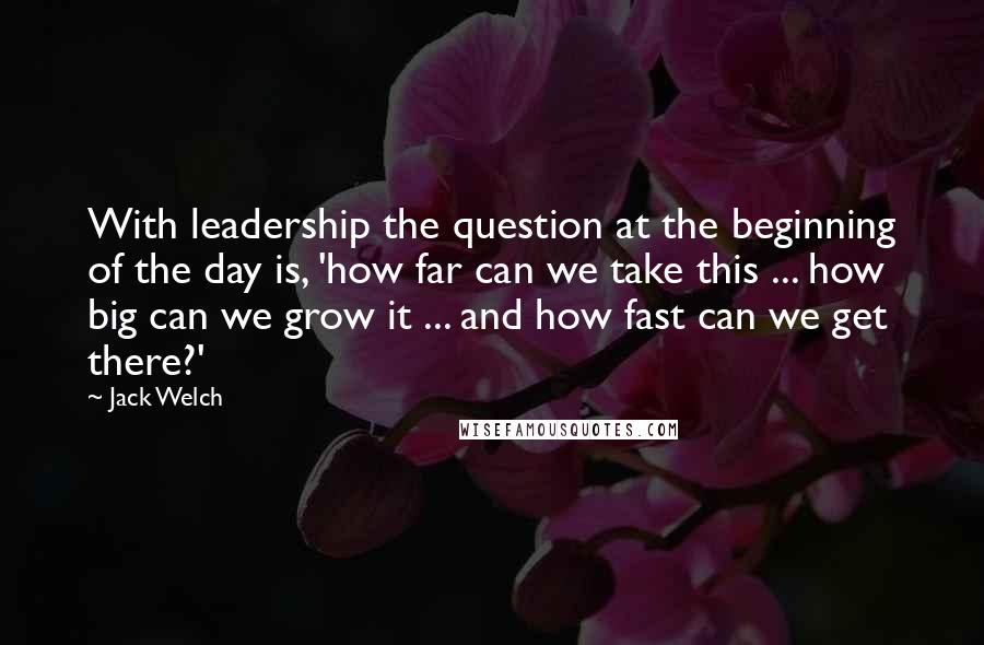 Jack Welch quotes: With leadership the question at the beginning of the day is, 'how far can we take this ... how big can we grow it ... and how fast can we