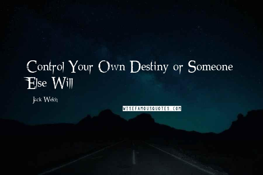 Jack Welch quotes: Control Your Own Destiny or Someone Else Will