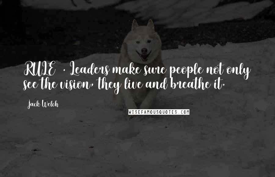 Jack Welch quotes: RULE 2. Leaders make sure people not only see the vision, they live and breathe it.