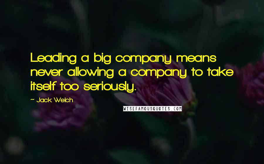Jack Welch quotes: Leading a big company means never allowing a company to take itself too seriously.