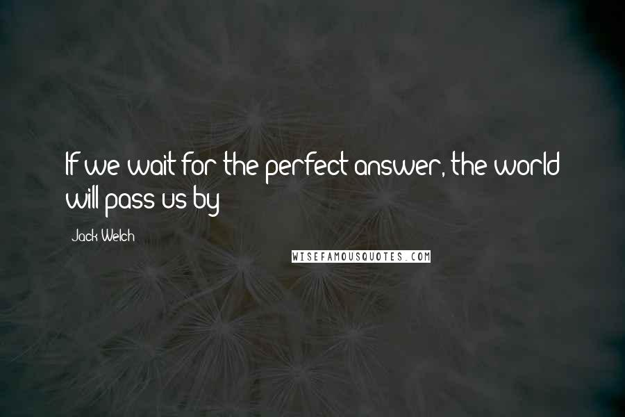 Jack Welch quotes: If we wait for the perfect answer, the world will pass us by