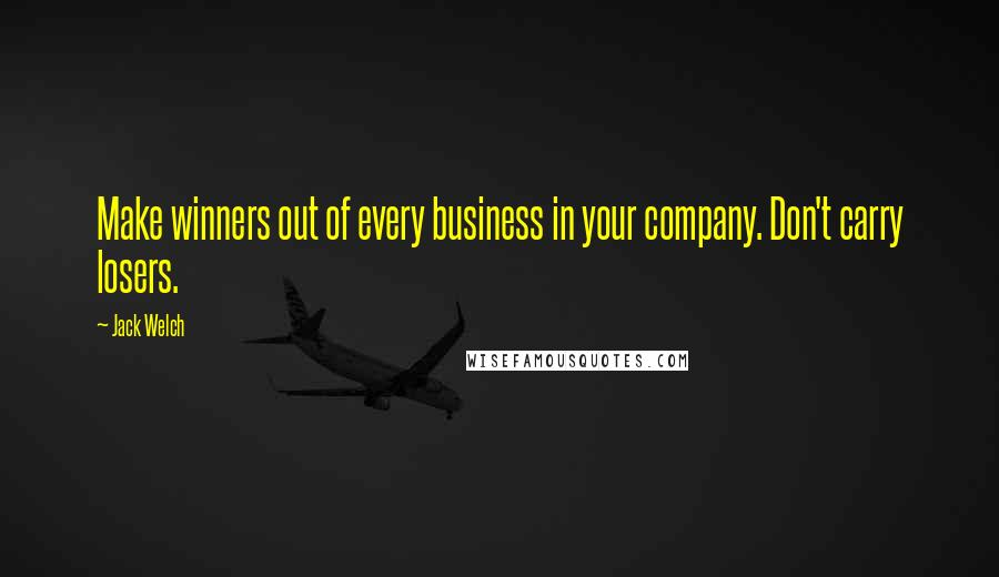 Jack Welch quotes: Make winners out of every business in your company. Don't carry losers.