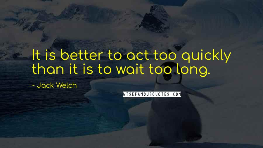 Jack Welch quotes: It is better to act too quickly than it is to wait too long.