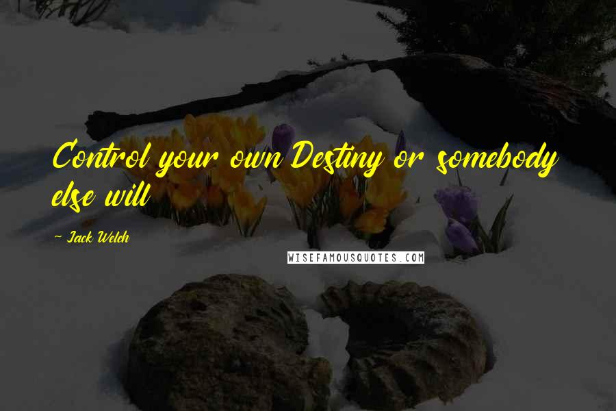 Jack Welch quotes: Control your own Destiny or somebody else will
