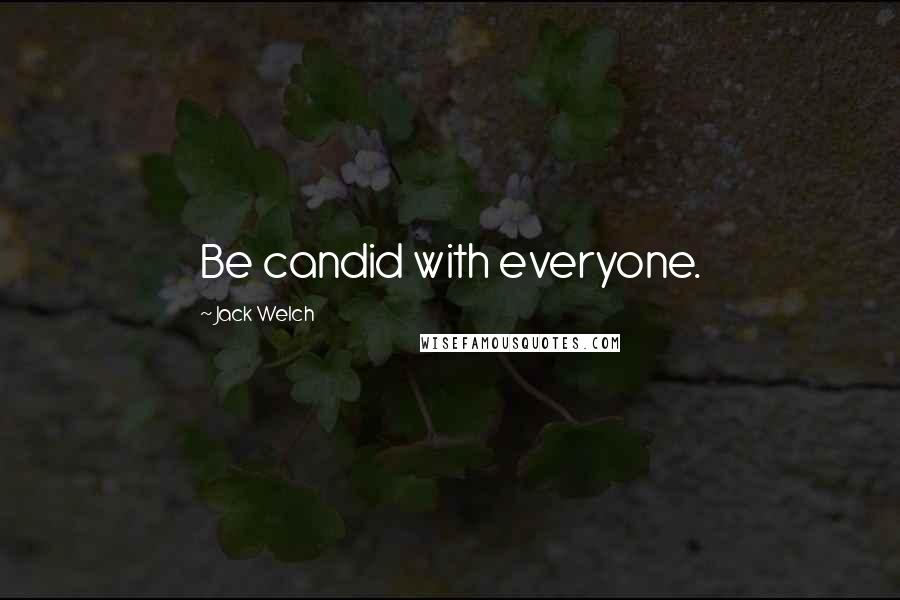 Jack Welch quotes: Be candid with everyone.