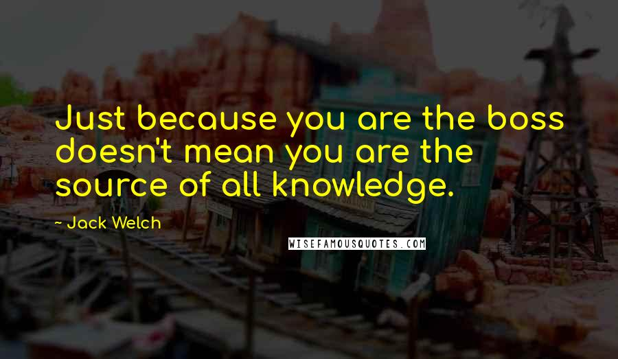 Jack Welch quotes: Just because you are the boss doesn't mean you are the source of all knowledge.