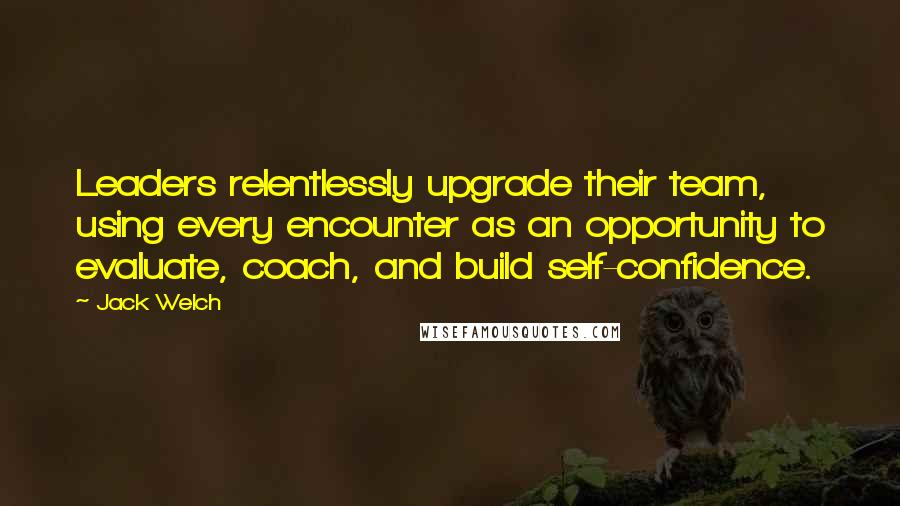 Jack Welch quotes: Leaders relentlessly upgrade their team, using every encounter as an opportunity to evaluate, coach, and build self-confidence.