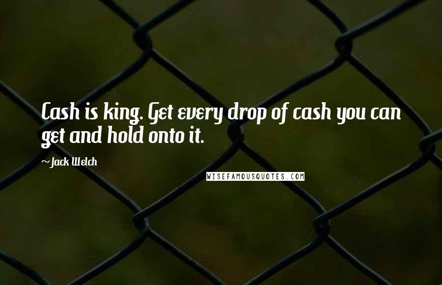 Jack Welch quotes: Cash is king. Get every drop of cash you can get and hold onto it.