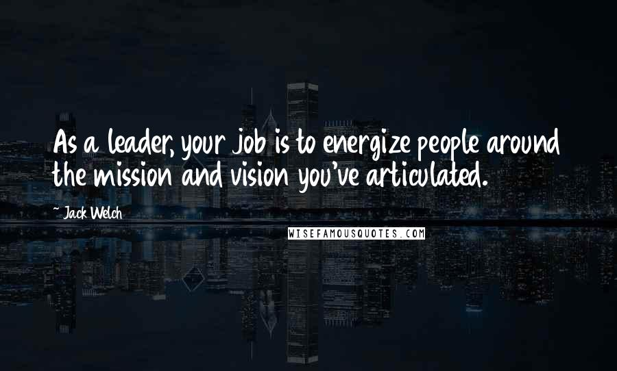 Jack Welch quotes: As a leader, your job is to energize people around the mission and vision you've articulated.