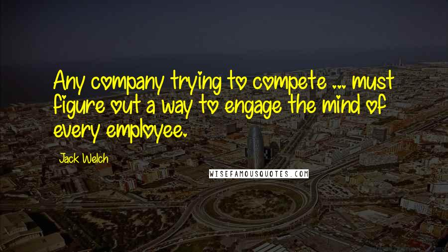 Jack Welch quotes: Any company trying to compete ... must figure out a way to engage the mind of every employee.