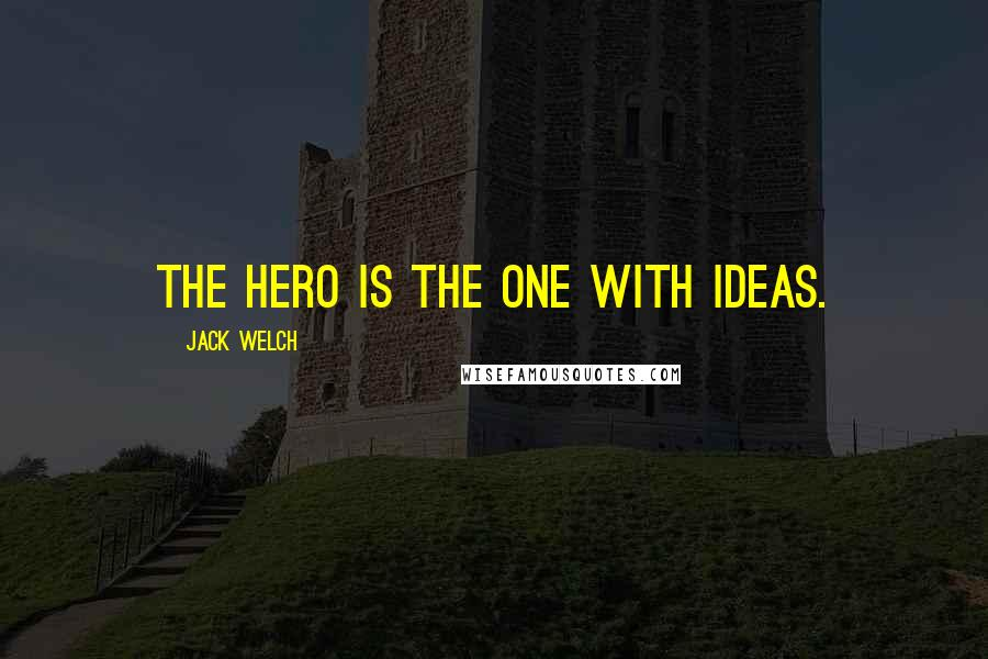 Jack Welch quotes: The hero is the one with ideas.