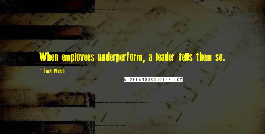 Jack Welch quotes: When employees underperform, a leader tells them so.