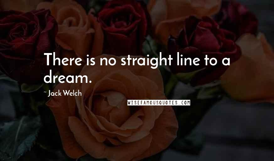 Jack Welch quotes: There is no straight line to a dream.