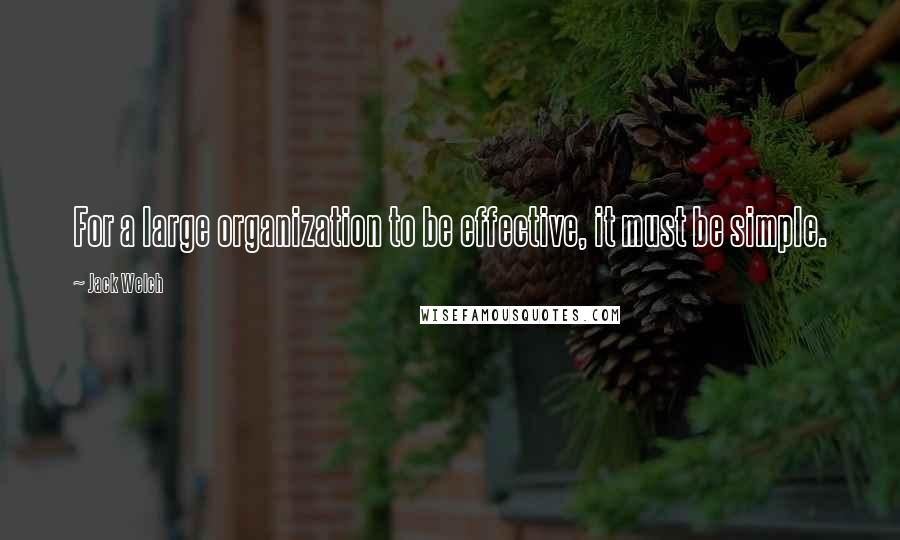 Jack Welch quotes: For a large organization to be effective, it must be simple.