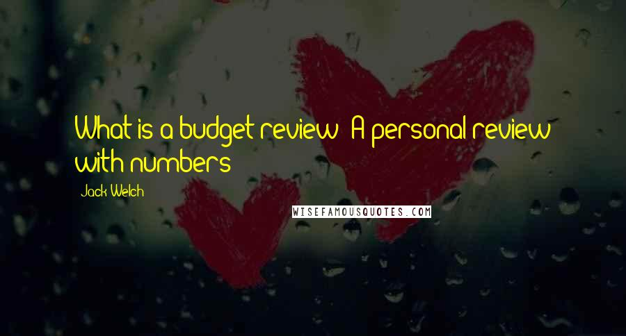 Jack Welch quotes: What is a budget review? A personal review with numbers