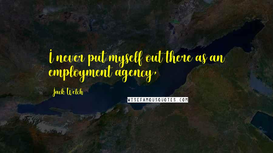 Jack Welch quotes: I never put myself out there as an employment agency,