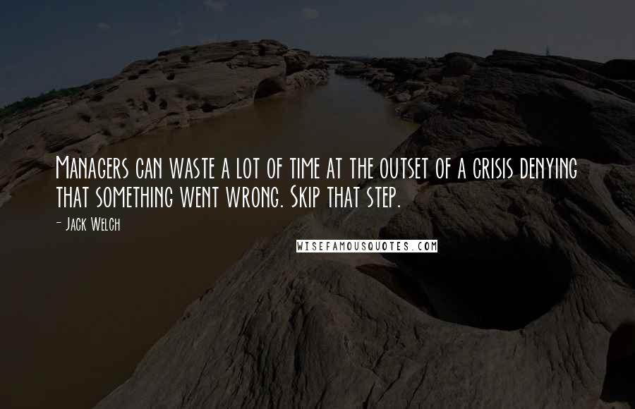 Jack Welch quotes: Managers can waste a lot of time at the outset of a crisis denying that something went wrong. Skip that step.