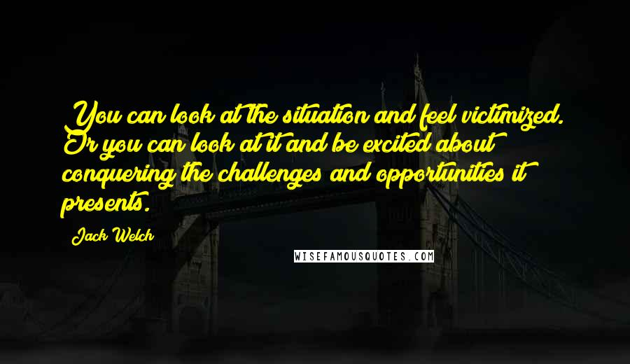 Jack Welch quotes: You can look at the situation and feel victimized. Or you can look at it and be excited about conquering the challenges and opportunities it presents.