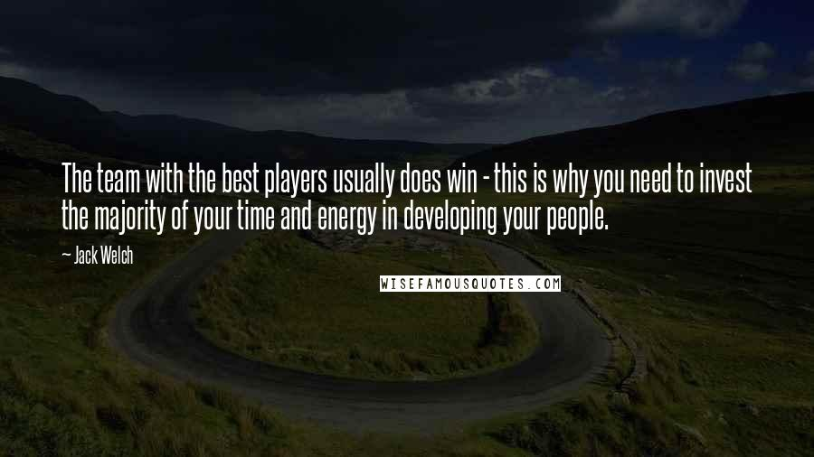 Jack Welch quotes: The team with the best players usually does win - this is why you need to invest the majority of your time and energy in developing your people.