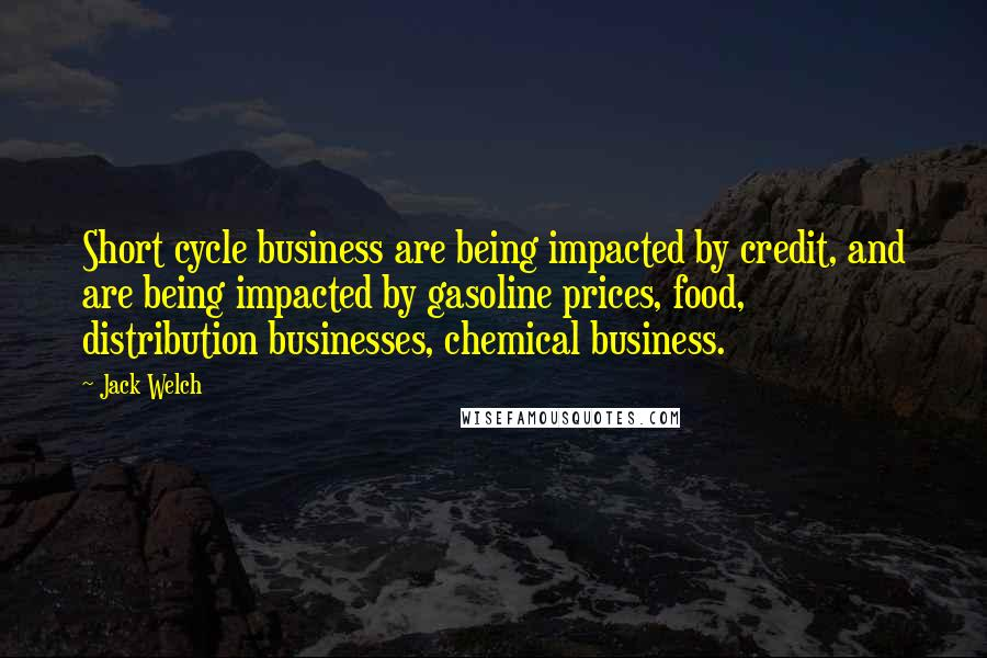 Jack Welch quotes: Short cycle business are being impacted by credit, and are being impacted by gasoline prices, food, distribution businesses, chemical business.