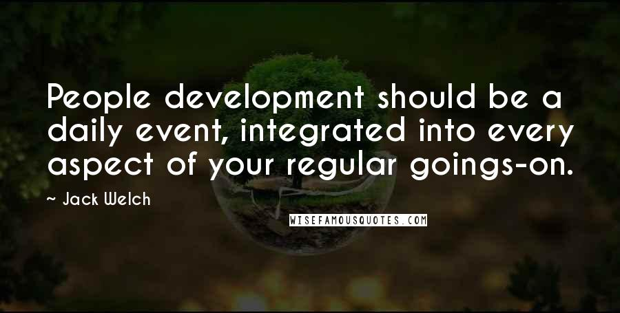 Jack Welch quotes: People development should be a daily event, integrated into every aspect of your regular goings-on.