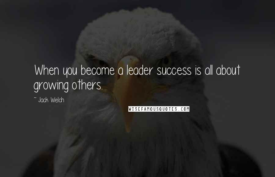 Jack Welch quotes: When you become a leader success is all about growing others.