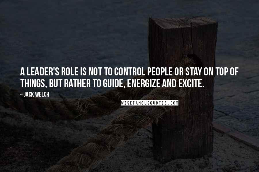 Jack Welch quotes: A leader's role is not to control people or stay on top of things, but rather to guide, energize and excite.