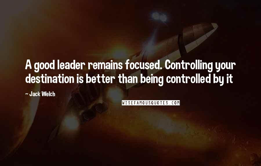 Jack Welch quotes: A good leader remains focused. Controlling your destination is better than being controlled by it
