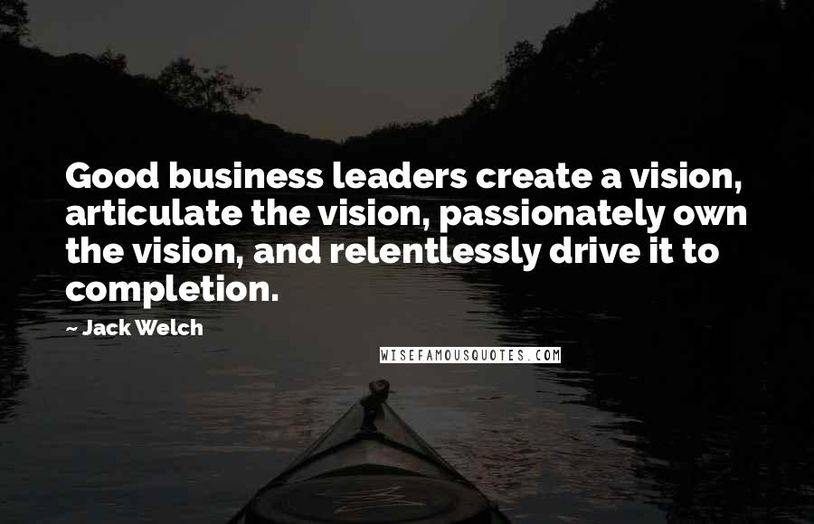 Jack Welch quotes: Good business leaders create a vision, articulate the vision, passionately own the vision, and relentlessly drive it to completion.