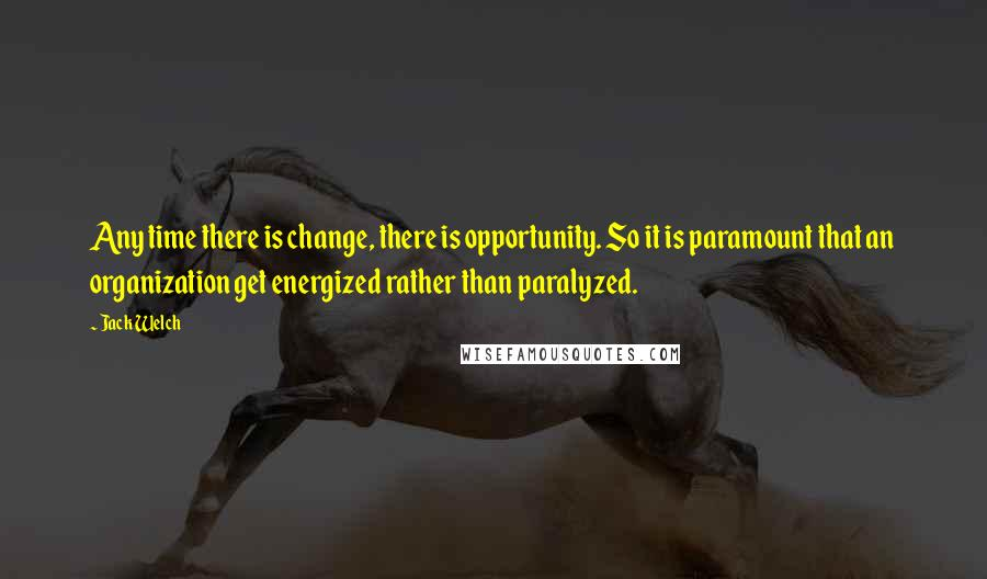 Jack Welch quotes: Any time there is change, there is opportunity. So it is paramount that an organization get energized rather than paralyzed.