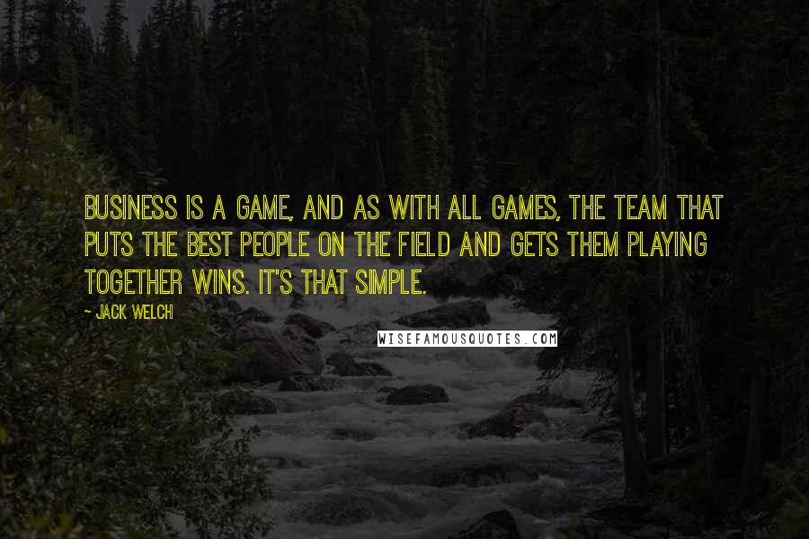 Jack Welch quotes: Business is a game, and as with all games, the team that puts the best people on the field and gets them playing together wins. It's that simple.